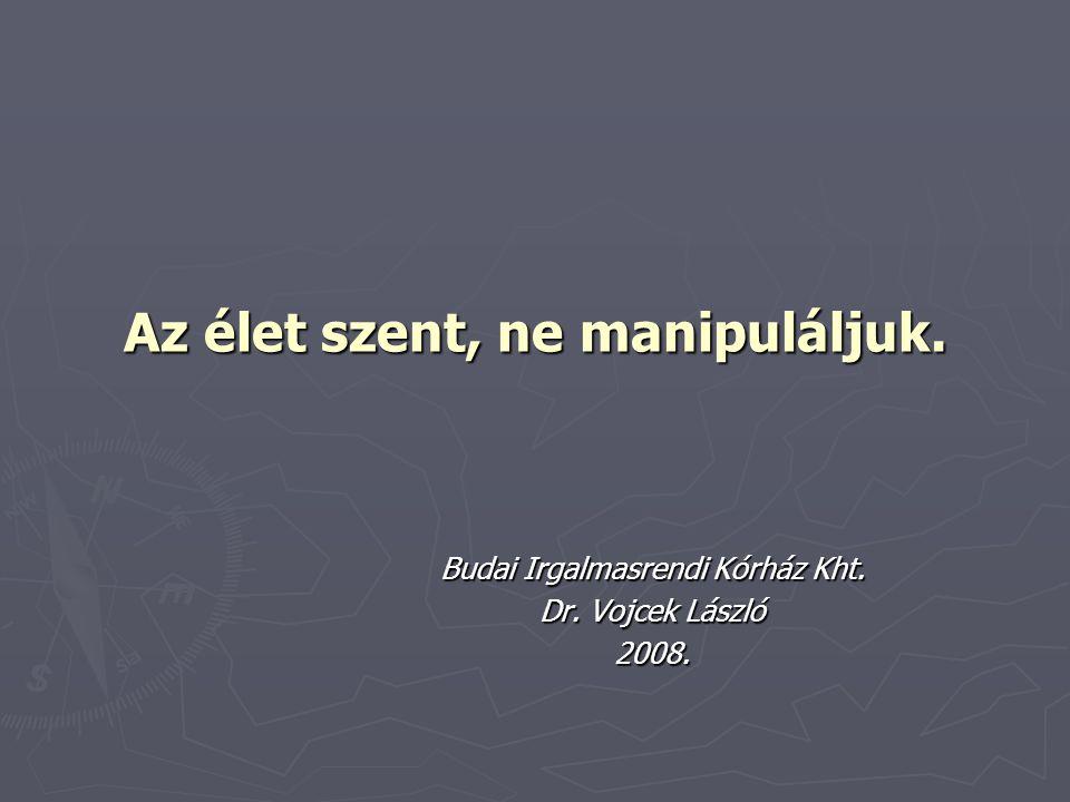 Az élet szent, ne manipuláljuk. Budai Irgalmasrendi Kórház Kht. Dr. Vojcek László 2008.