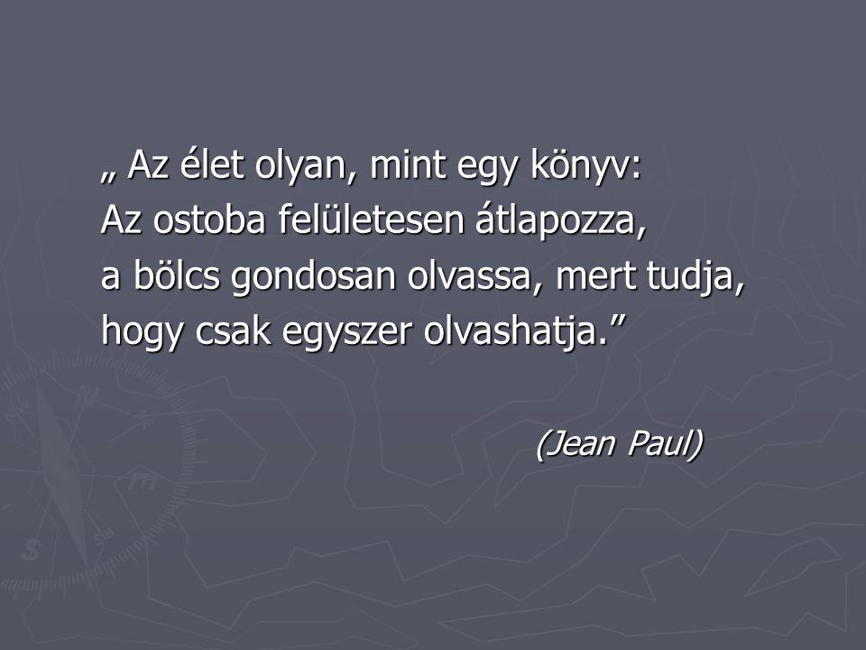 """"""" Az élet olyan, mint egy könyv: Az ostoba felületesen átlapozza, a bölcs gondosan olvassa, mert tudja, hogy csak egyszer olvashatja. (Jean Paul)"""