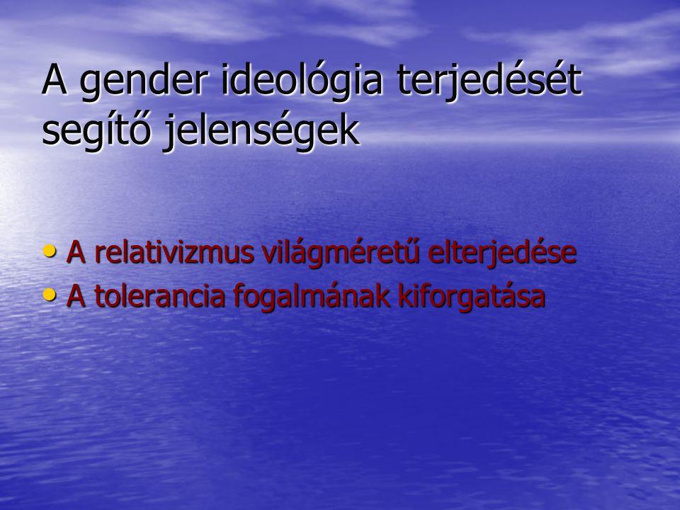 A gender ideológia terjedését segítő jelenségek A relativizmus világméretű elterjedése A relativizmus világméretű elterjedése A tolerancia fogalmának kiforgatása A tolerancia fogalmának kiforgatása