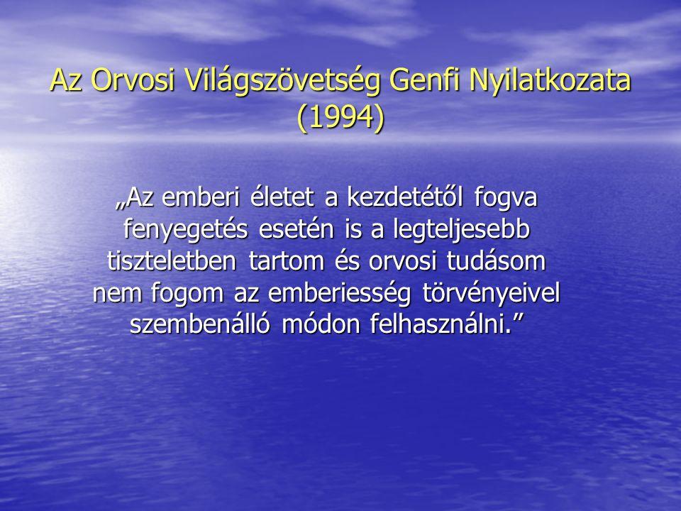 """Az Orvosi Világszövetség Genfi Nyilatkozata (1994) """"Az emberi életet a kezdetétől fogva fenyegetés esetén is a legteljesebb tiszteletben tartom és orvosi tudásom nem fogom az emberiesség törvényeivel szembenálló módon felhasználni."""