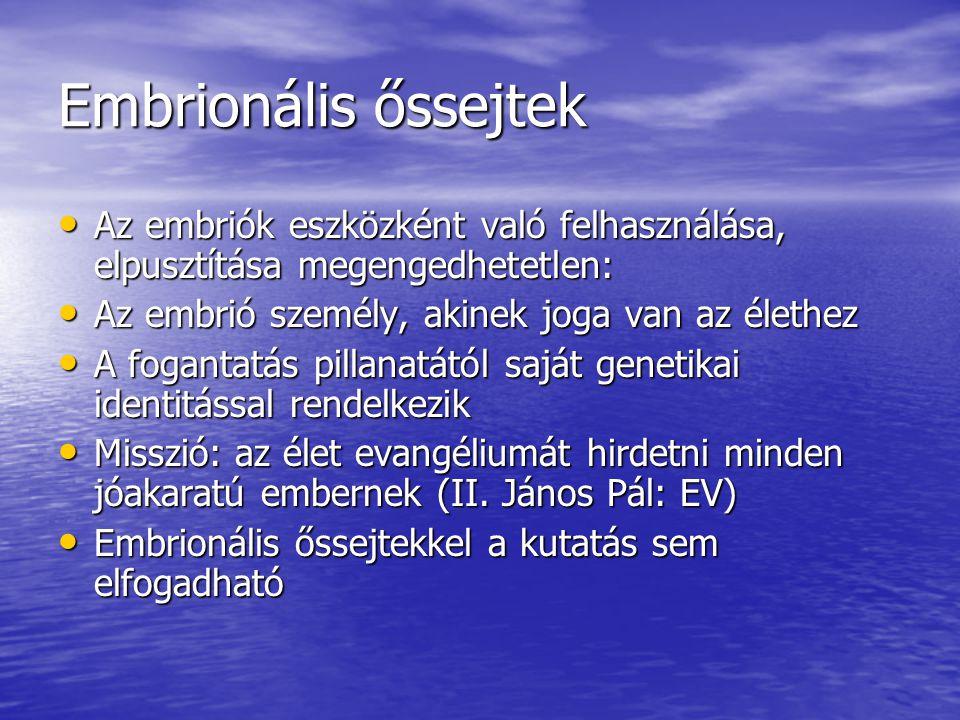 Embrionális őssejtek Az embriók eszközként való felhasználása, elpusztítása megengedhetetlen: Az embriók eszközként való felhasználása, elpusztítása megengedhetetlen: Az embrió személy, akinek joga van az élethez Az embrió személy, akinek joga van az élethez A fogantatás pillanatától saját genetikai identitással rendelkezik A fogantatás pillanatától saját genetikai identitással rendelkezik Misszió: az élet evangéliumát hirdetni minden jóakaratú embernek (II.