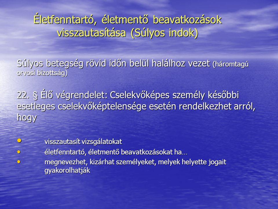 Életfenntartó, életmentő beavatkozások visszautasítása (Súlyos indok) Súlyos betegség rövid időn belül halálhoz vezet (háromtagú orvosi bizottság) 22.