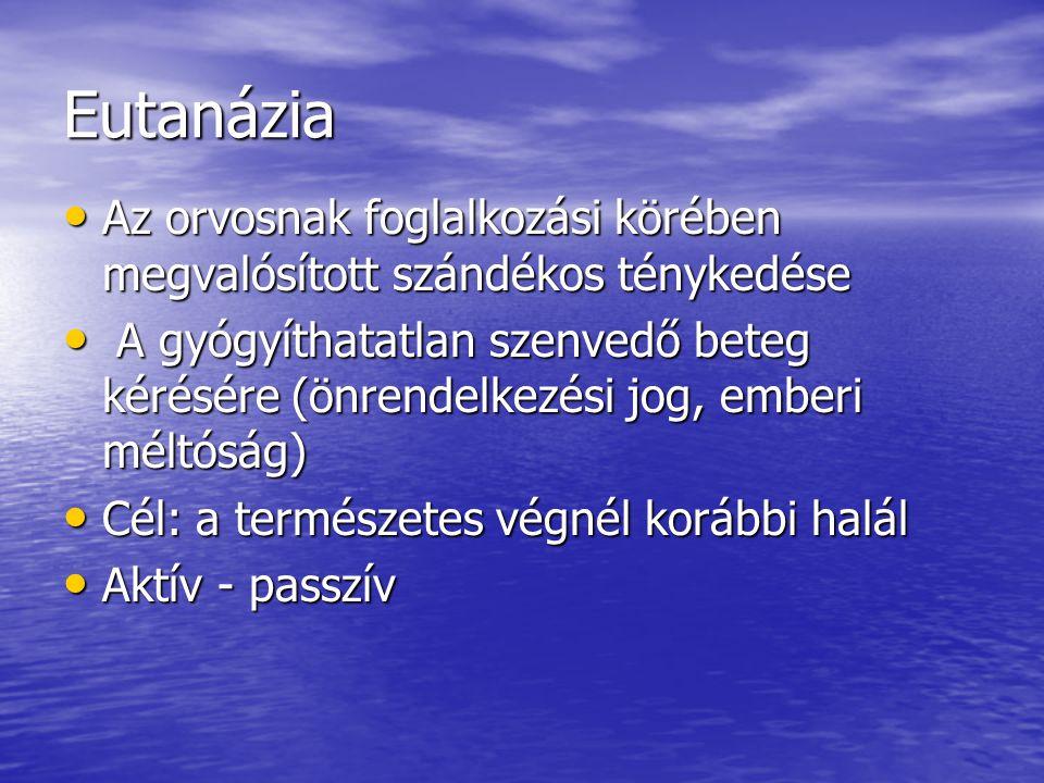Eutanázia Az orvosnak foglalkozási körében megvalósított szándékos ténykedése Az orvosnak foglalkozási körében megvalósított szándékos ténykedése A gyógyíthatatlan szenvedő beteg kérésére (önrendelkezési jog, emberi méltóság) A gyógyíthatatlan szenvedő beteg kérésére (önrendelkezési jog, emberi méltóság) Cél: a természetes végnél korábbi halál Cél: a természetes végnél korábbi halál Aktív - passzív Aktív - passzív