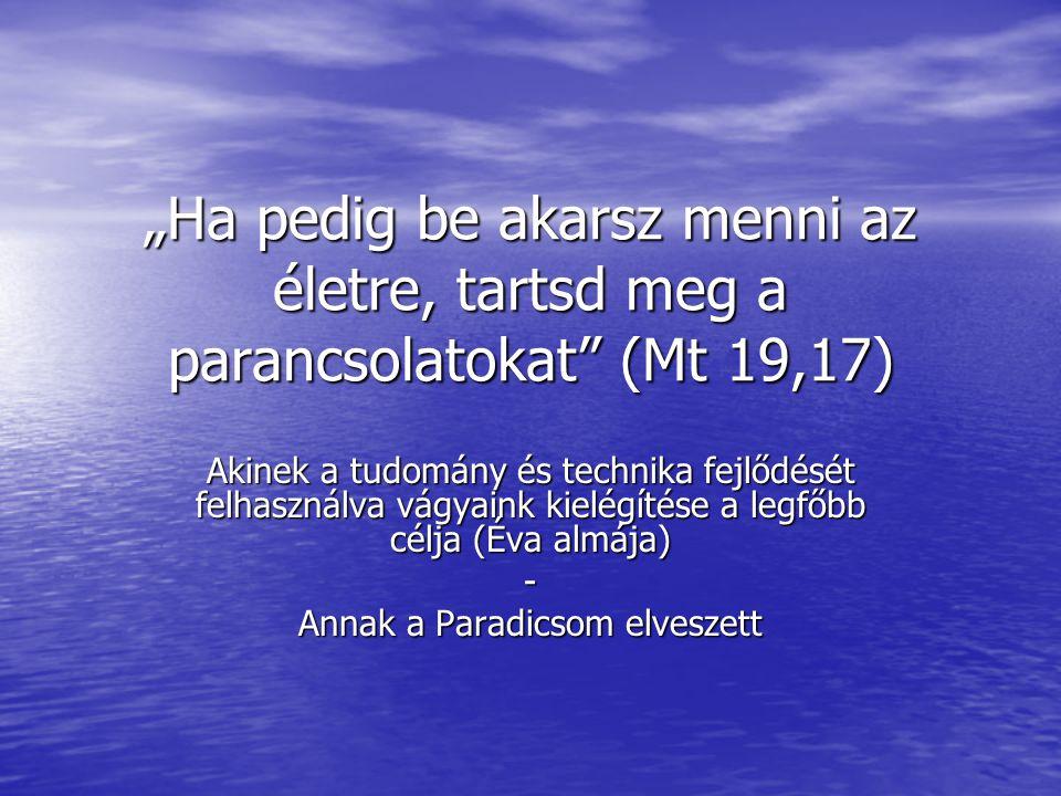 """""""Ha pedig be akarsz menni az életre, tartsd meg a parancsolatokat (Mt 19,17) Akinek a tudomány és technika fejlődését felhasználva vágyaink kielégítése a legfőbb célja (Éva almája) - Annak a Paradicsom elveszett"""