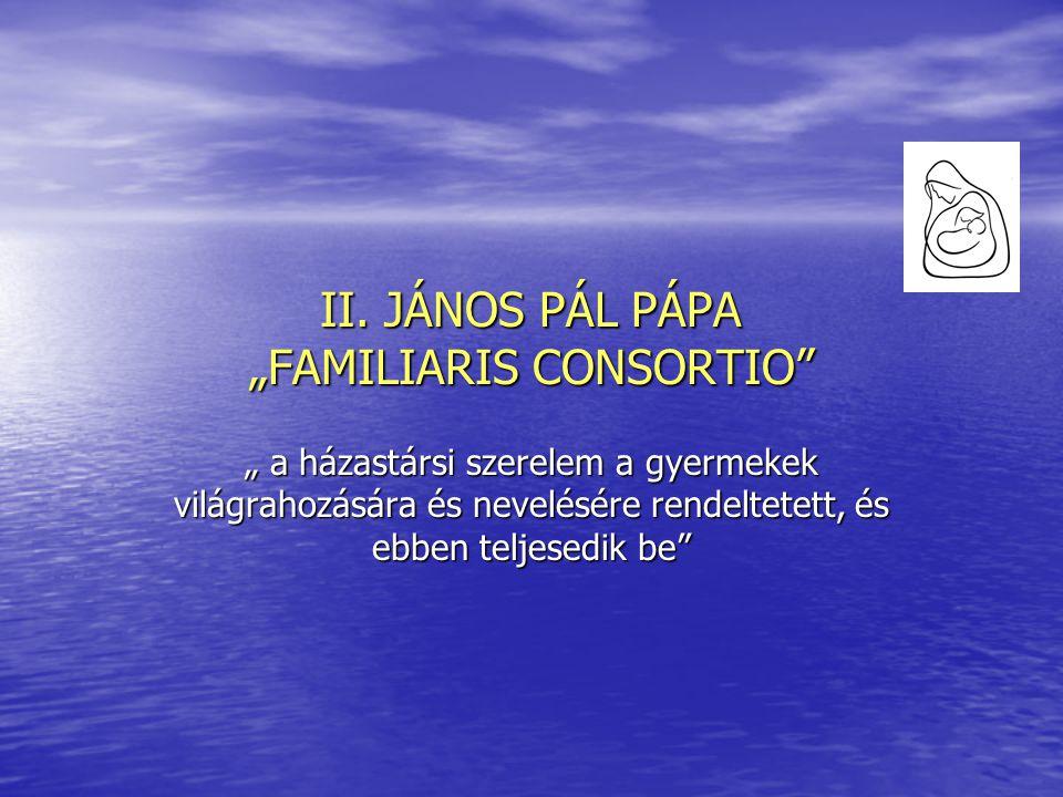 """II. JÁNOS PÁL PÁPA """"FAMILIARIS CONSORTIO"""" """" a házastársi szerelem a gyermekek világrahozására és nevelésére rendeltetett, és ebben teljesedik be"""""""