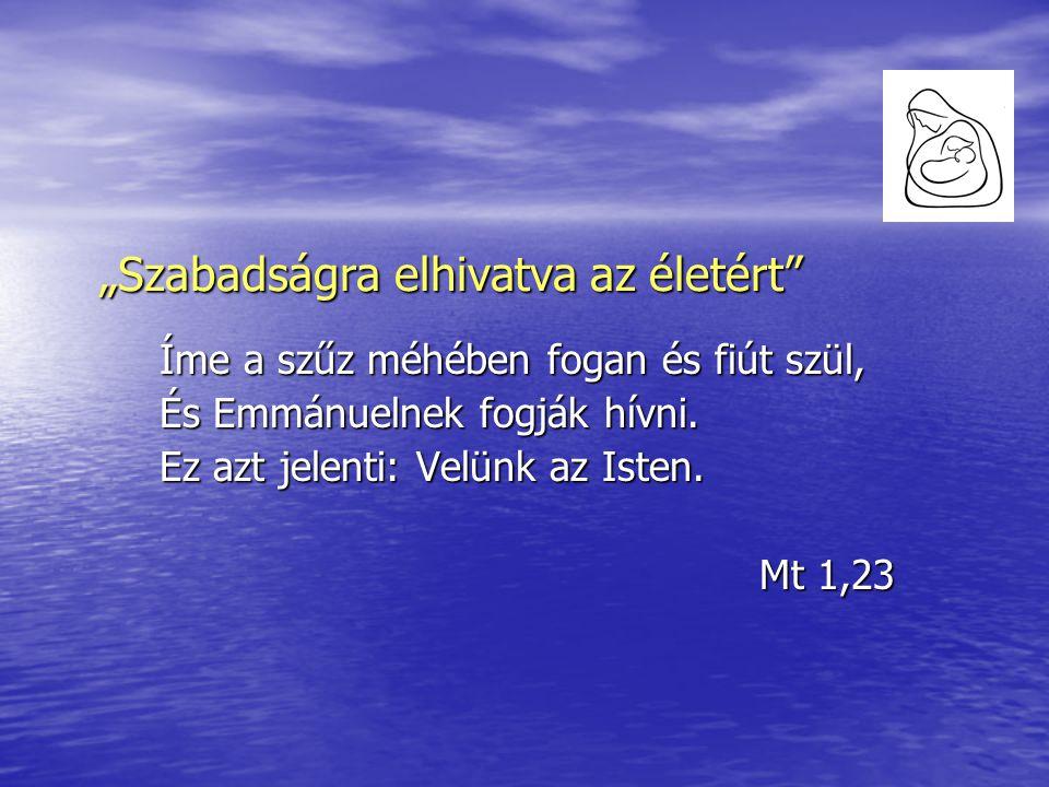 """""""Szabadságra elhivatva az életért Íme a szűz méhében fogan és fiút szül, És Emmánuelnek fogják hívni."""