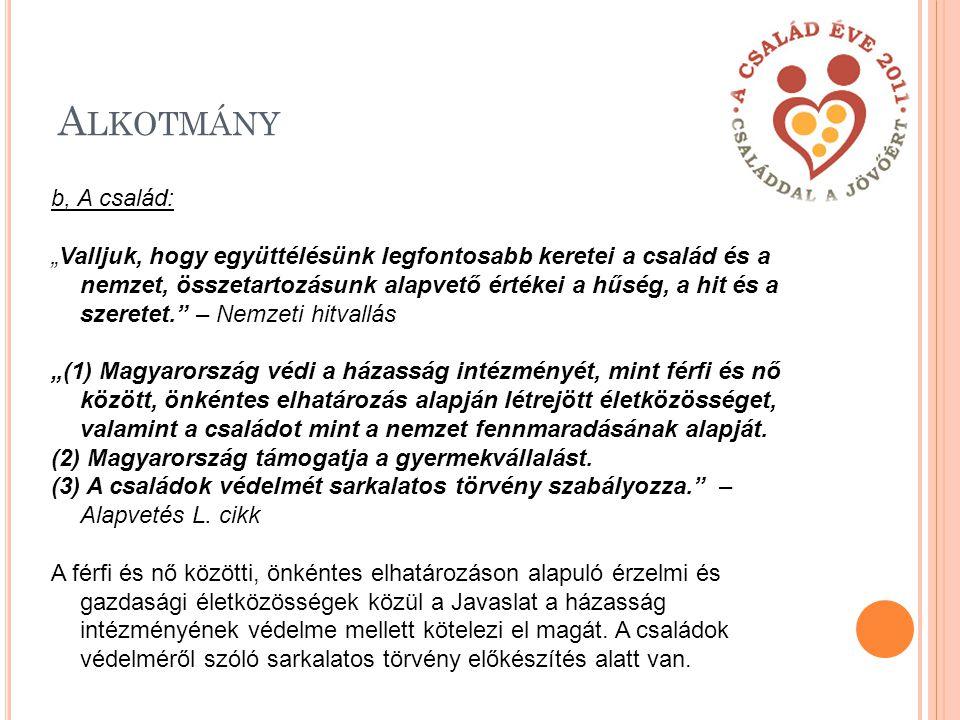 """A LKOTMÁNY b, A család: """"Valljuk, hogy együttélésünk legfontosabb keretei a család és a nemzet, összetartozásunk alapvető értékei a hűség, a hit és a szeretet. – Nemzeti hitvallás """"(1) Magyarország védi a házasság intézményét, mint férfi és nő között, önkéntes elhatározás alapján létrejött életközösséget, valamint a családot mint a nemzet fennmaradásának alapját."""