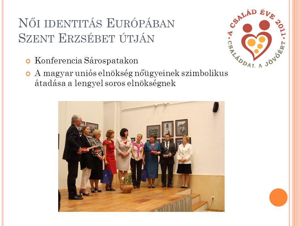 N ŐI IDENTITÁS E URÓPÁBAN S ZENT E RZSÉBET ÚTJÁN Konferencia Sárospatakon A magyar uniós elnökség nőügyeinek szimbolikus átadása a lengyel soros elnökségnek