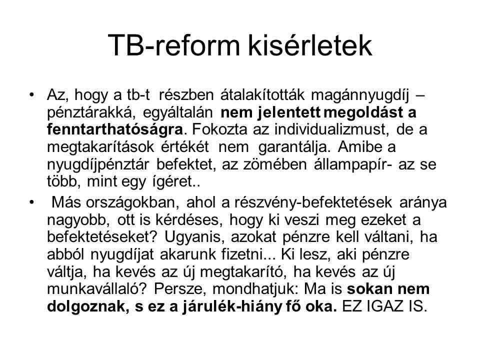 TB-reform kisérletek Az, hogy a tb-t részben átalakították magánnyugdíj – pénztárakká, egyáltalán nem jelentett megoldást a fenntarthatóságra.