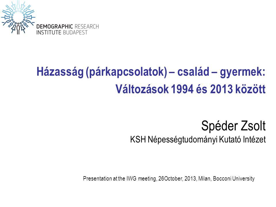 Spéder Zsolt KSH Népességtudományi Kutató Intézet Házasság (párkapcsolatok) – család – gyermek: Változások 1994 és 2013 között Presentation at the IWG