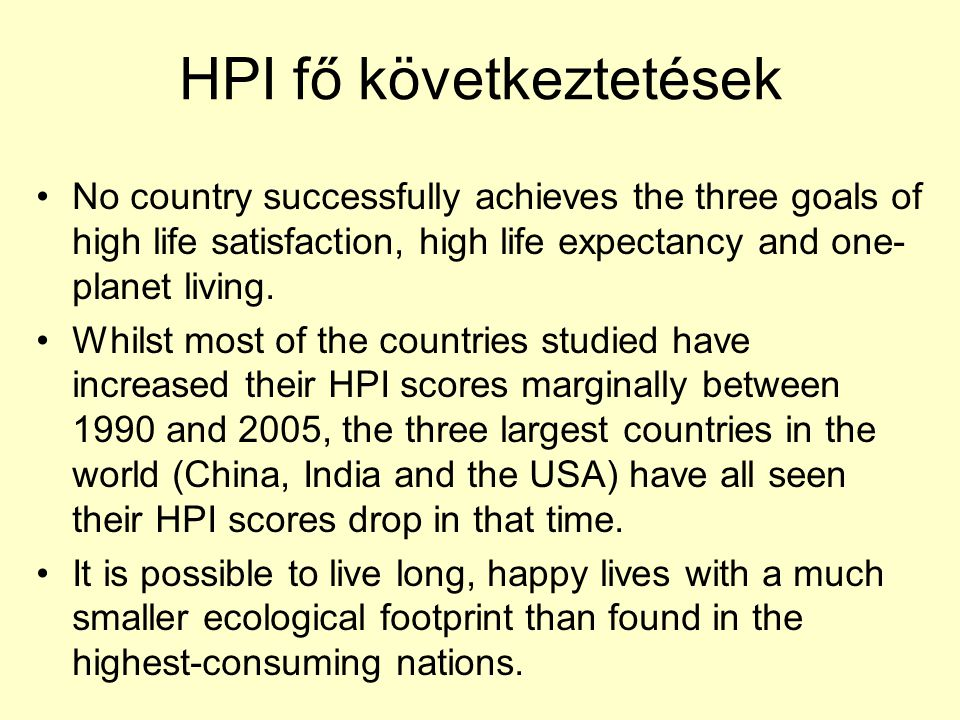 HPI fő következtetések No country successfully achieves the three goals of high life satisfaction, high life expectancy and one- planet living. Whilst