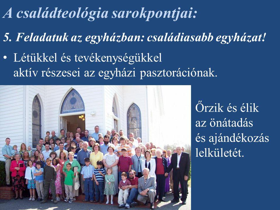 5. Feladatuk az egyházban: családiasabb egyházat! Létükkel és tevékenységükkel aktív részesei az egyházi pasztorációnak. A családteológia sarokpontjai