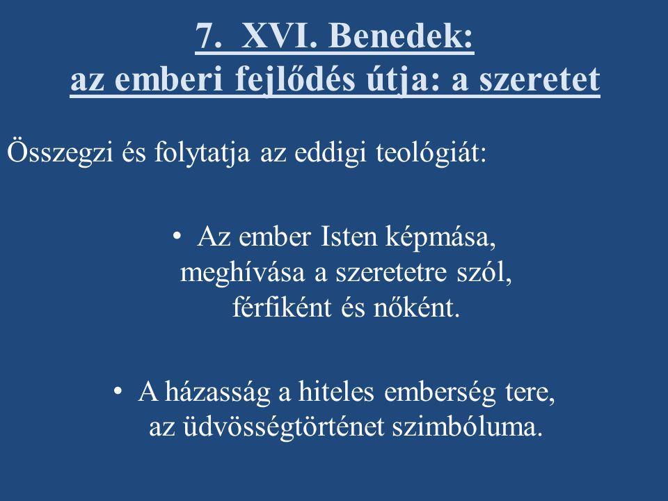 7. XVI. Benedek: az emberi fejlődés útja: a szeretet Összegzi és folytatja az eddigi teológiát: Az ember Isten képmása, meghívása a szeretetre szól, f
