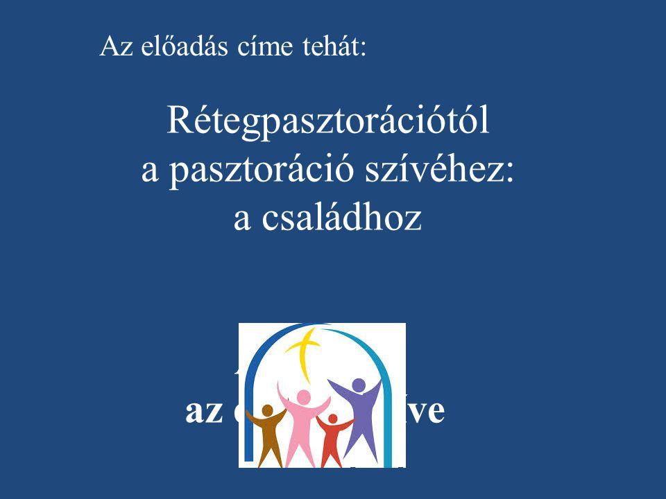 A család: az egyház szíve Az előadás címe tehát: Rétegpasztorációtól a pasztoráció szívéhez: a családhoz