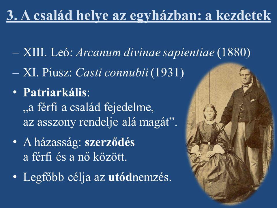 """3. A család helye az egyházban: a kezdetek –XIII. Leó: Arcanum divinae sapientiae (1880) –XI. Piusz: Casti connubii (1931) Patriarkális: """"a férfi a cs"""