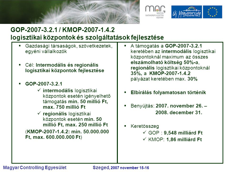 Magyar Controlling Egyesület Szeged, 2007 november 15-16 GOP-2007-3.2.1 / KMOP-2007-1.4.2 logisztikai központok és szolgáltatások fejlesztése  Gazdasági társaságok, szövetkezetek, egyéni vállalkozók  Cél: Intermodális és regionális logisztikai központok fejlesztése  GOP-2007-3.2.1 intermodális logisztikai központok esetén igényelhető támogatás min.