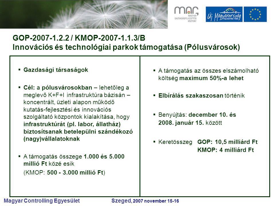 Magyar Controlling Egyesület Szeged, 2007 november 15-16 GOP-2007-1.2.2 / KMOP-2007-1.1.3/B Innovációs és technológiai parkok támogatása (Pólusvárosok)  Gazdasági társaságok  Cél: a pólusvárosokban – lehetőleg a meglevő K+F+I infrastruktúra bázisán – koncentrált, üzleti alapon működő kutatás-fejlesztési és innovációs szolgáltató központok kialakítása, hogy infrastruktúrát (pl.