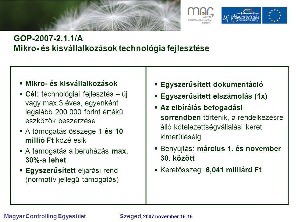 Magyar Controlling Egyesület Szeged, 2007 november 15-16 GOP-2007-2.1.1/A Mikro- és kisvállalkozások technológia fejlesztése  Mikro- és kisvállalkozások  Cél: technológiai fejlesztés – új vagy max.3 éves, egyenként legalább 200.000 forint értékű eszközök beszerzése  A támogatás összege 1 és 10 millió Ft közé esik  A támogatás a beruházás max.