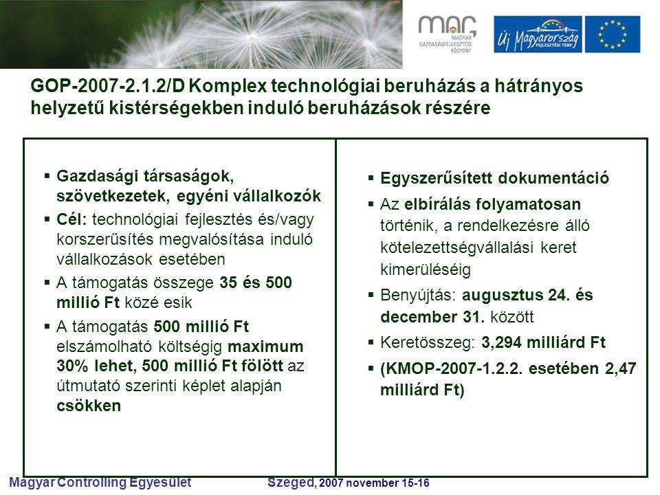 Magyar Controlling Egyesület Szeged, 2007 november 15-16 GOP-2007-2.1.2/D Komplex technológiai beruházás a hátrányos helyzetű kistérségekben induló beruházások részére  Gazdasági társaságok, szövetkezetek, egyéni vállalkozók  Cél: technológiai fejlesztés és/vagy korszerűsítés megvalósítása induló vállalkozások esetében  A támogatás összege 35 és 500 millió Ft közé esik  A támogatás 500 millió Ft elszámolható költségig maximum 30% lehet, 500 millió Ft fölött az útmutató szerinti képlet alapján csökken  Egyszerűsített dokumentáció  Az elbírálás folyamatosan történik, a rendelkezésre álló kötelezettségvállalási keret kimerüléséig  Benyújtás: augusztus 24.