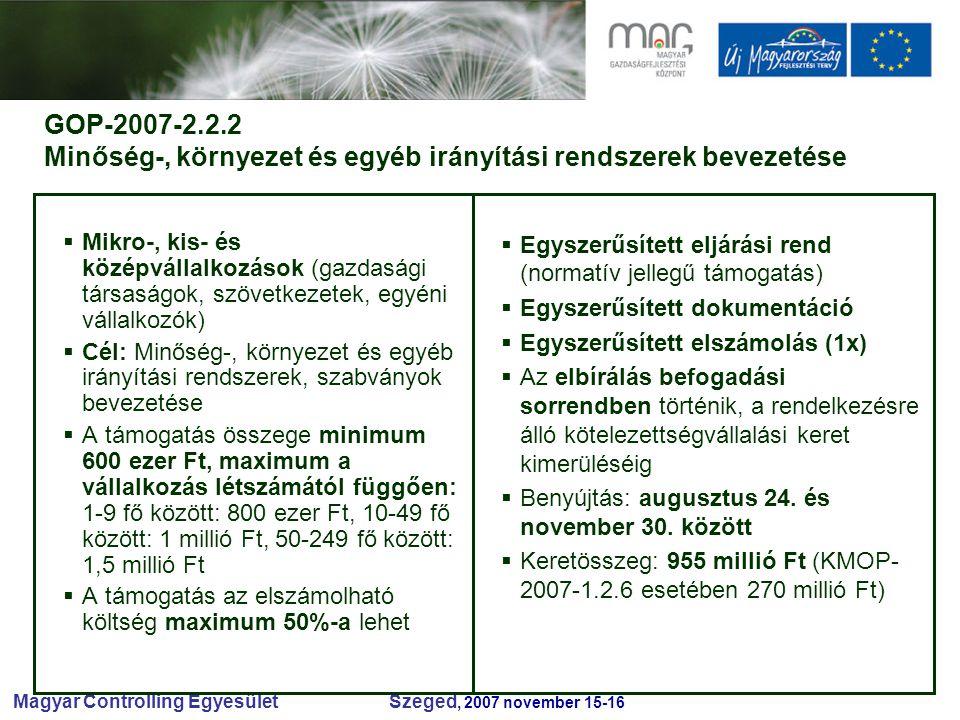 Magyar Controlling Egyesület Szeged, 2007 november 15-16 GOP-2007-2.2.2 Minőség-, környezet és egyéb irányítási rendszerek bevezetése  Mikro-, kis- és középvállalkozások (gazdasági társaságok, szövetkezetek, egyéni vállalkozók)  Cél: Minőség-, környezet és egyéb irányítási rendszerek, szabványok bevezetése  A támogatás összege minimum 600 ezer Ft, maximum a vállalkozás létszámától függően: 1-9 fő között: 800 ezer Ft, 10-49 fő között: 1 millió Ft, 50-249 fő között: 1,5 millió Ft  A támogatás az elszámolható költség maximum 50%-a lehet  Egyszerűsített eljárási rend (normatív jellegű támogatás)  Egyszerűsített dokumentáció  Egyszerűsített elszámolás (1x)  Az elbírálás befogadási sorrendben történik, a rendelkezésre álló kötelezettségvállalási keret kimerüléséig  Benyújtás: augusztus 24.