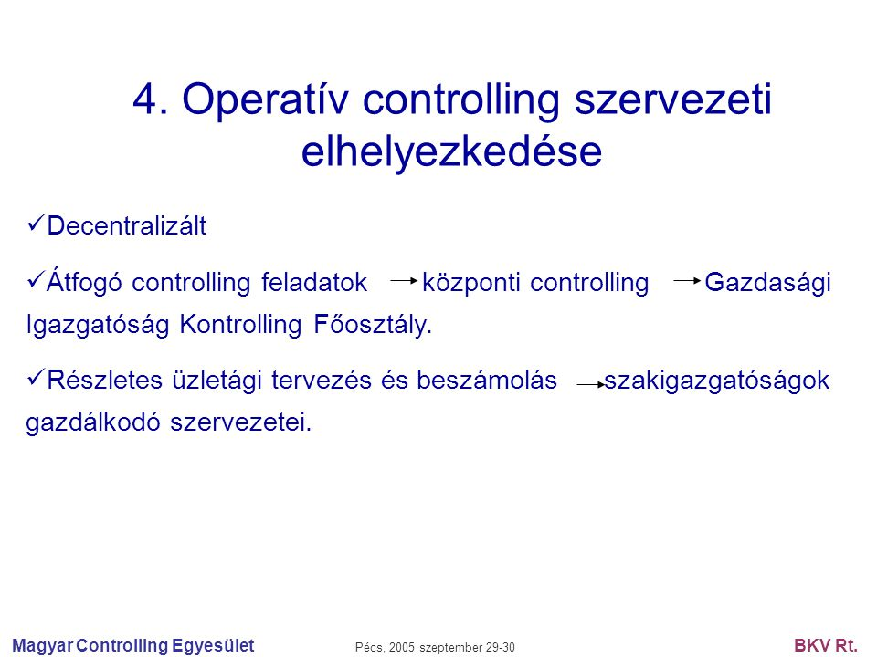Magyar Controlling Egyesület Pécs, 2005 szeptember 29-30 BKV Rt. 4. Operatív controlling szervezeti elhelyezkedése Decentralizált Átfogó controlling f