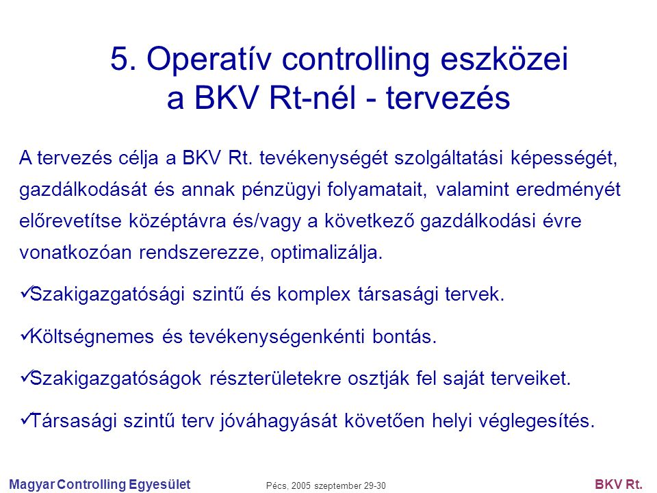 Magyar Controlling Egyesület Pécs, 2005 szeptember 29-30 BKV Rt. 5. Operatív controlling eszközei a BKV Rt-nél - tervezés A tervezés célja a BKV Rt. t