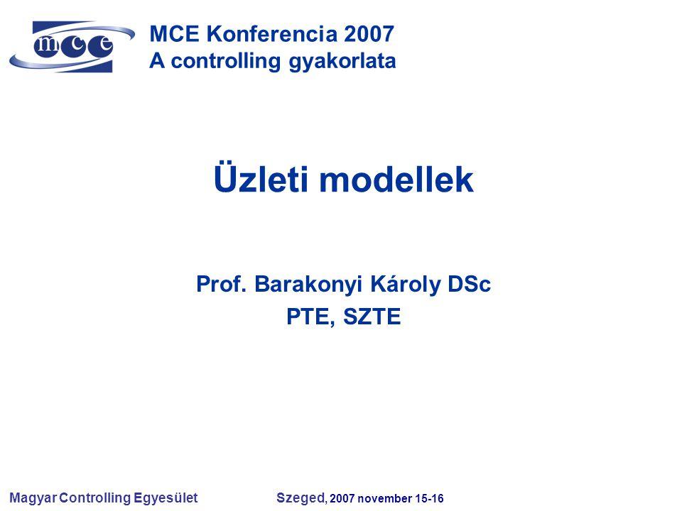 Magyar Controlling Egyesület Szeged, 2007 november 15-16 MCE Konferencia 2007 A controlling gyakorlata Üzleti modellek Prof. Barakonyi Károly DSc PTE,