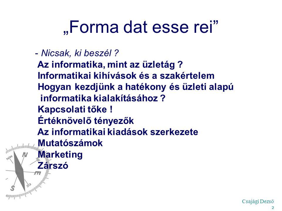 """Csajági Dezső 2 """"Forma dat esse rei"""" - Nicsak, ki beszél ? Az informatika, mint az üzletág ? Informatikai kihívások és a szakértelem Hogyan kezdjünk a"""