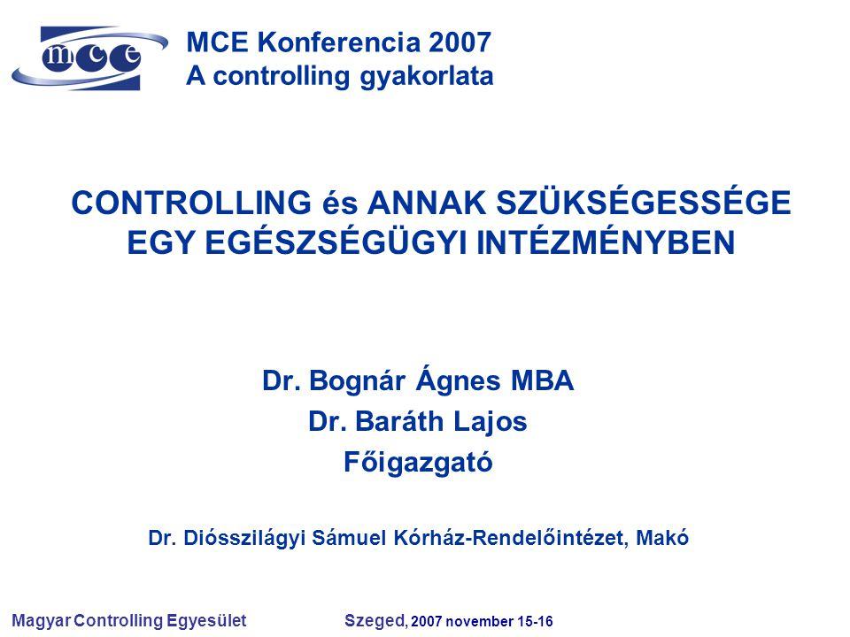 Magyar Controlling Egyesület Szeged, 2007 november 15-16 MCE Konferencia 2007 A controlling gyakorlata CONTROLLING és ANNAK SZÜKSÉGESSÉGE EGY EGÉSZSÉGÜGYI INTÉZMÉNYBEN Dr.