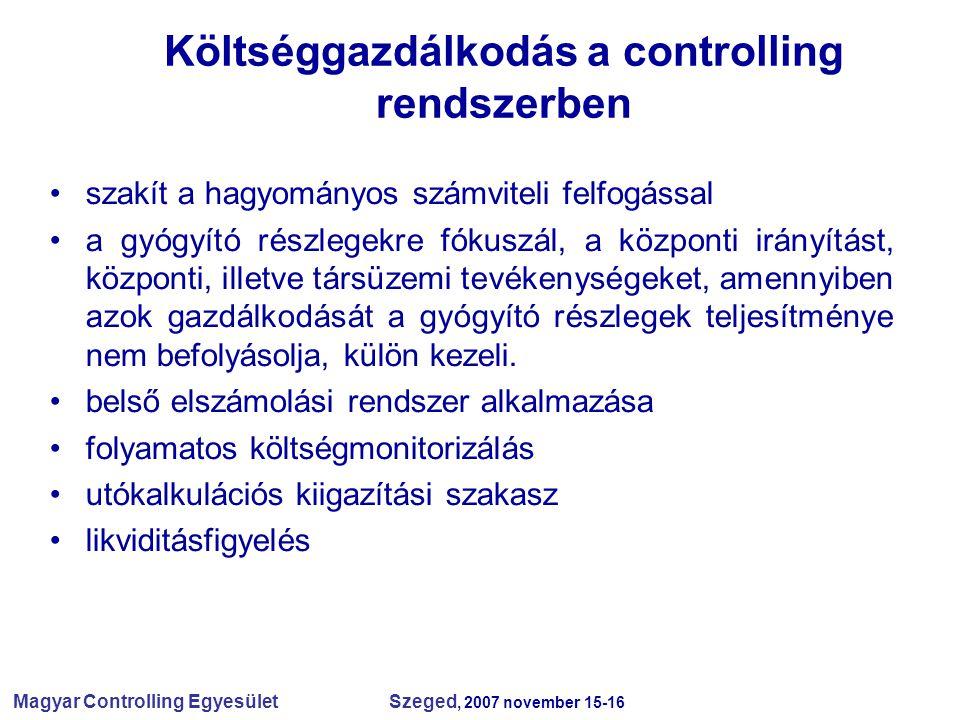 Magyar Controlling Egyesület Szeged, 2007 november 15-16 Költséggazdálkodás a controlling rendszerben szakít a hagyományos számviteli felfogással a gyógyító részlegekre fókuszál, a központi irányítást, központi, illetve társüzemi tevékenységeket, amennyiben azok gazdálkodását a gyógyító részlegek teljesítménye nem befolyásolja, külön kezeli.