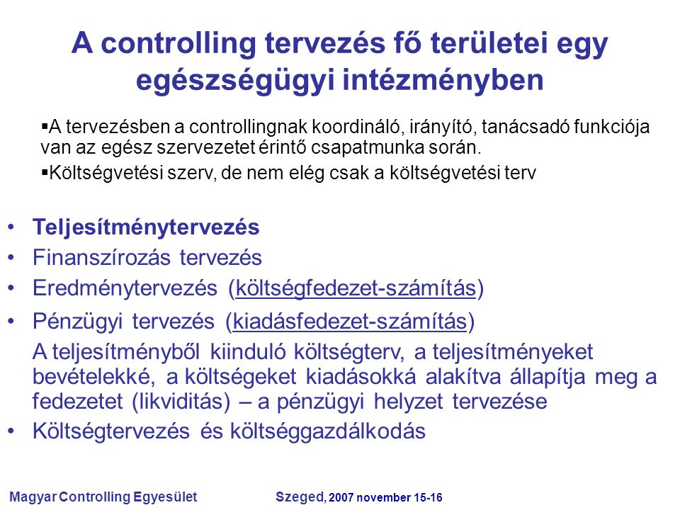 Magyar Controlling Egyesület Szeged, 2007 november 15-16 A controlling tervezés fő területei egy egészségügyi intézményben  A tervezésben a controllingnak koordináló, irányító, tanácsadó funkciója van az egész szervezetet érintő csapatmunka során.