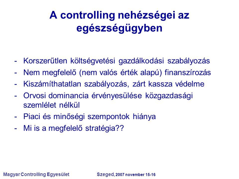 Magyar Controlling Egyesület Szeged, 2007 november 15-16 A controlling nehézségei az egészségügyben -Korszerűtlen költségvetési gazdálkodási szabályozás -Nem megfelelő (nem valós érték alapú) finanszírozás -Kiszámíthatatlan szabályozás, zárt kassza védelme -Orvosi dominancia érvényesülése közgazdasági szemlélet nélkül -Piaci és minőségi szempontok hiánya -Mi is a megfelelő stratégia??