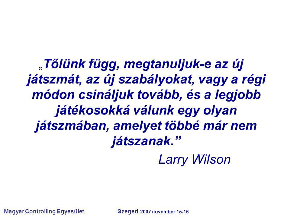"""Magyar Controlling Egyesület Szeged, 2007 november 15-16 """"Tőlünk függ, megtanuljuk-e az új játszmát, az új szabályokat, vagy a régi módon csináljuk tovább, és a legjobb játékosokká válunk egy olyan játszmában, amelyet többé már nem játszanak. Larry Wilson"""