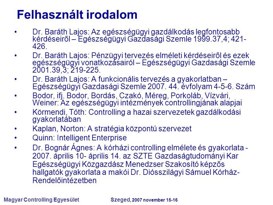 Magyar Controlling Egyesület Szeged, 2007 november 15-16 Felhasznált irodalom Dr. Baráth Lajos: Az egészségügyi gazdálkodás legfontosabb kérdéseiről –