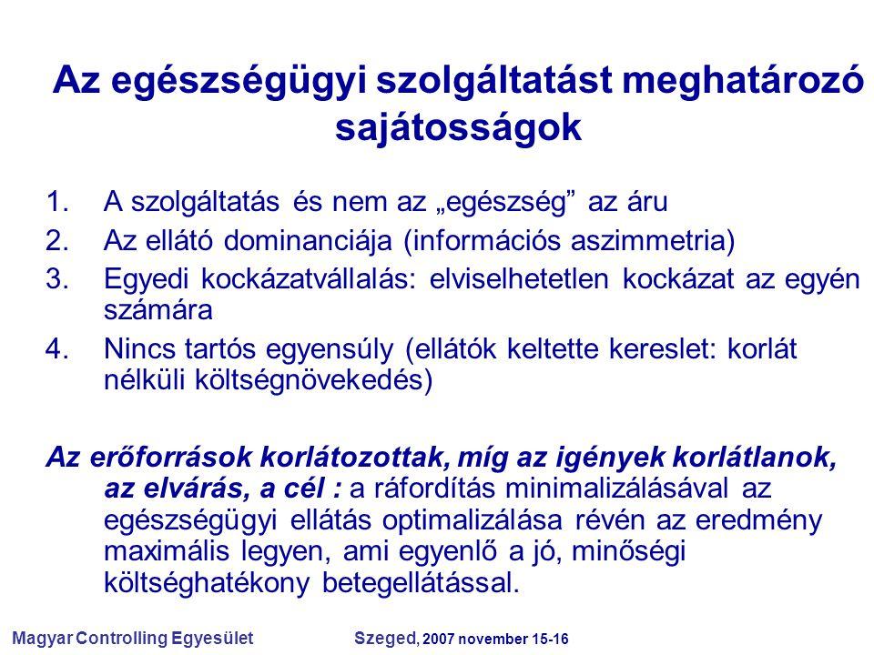 """Magyar Controlling Egyesület Szeged, 2007 november 15-16 Az egészségügyi szolgáltatást meghatározó sajátosságok 1.A szolgáltatás és nem az """"egészség az áru 2.Az ellátó dominanciája (információs aszimmetria) 3.Egyedi kockázatvállalás: elviselhetetlen kockázat az egyén számára 4.Nincs tartós egyensúly (ellátók keltette kereslet: korlát nélküli költségnövekedés) Az erőforrások korlátozottak, míg az igények korlátlanok, az elvárás, a cél : a ráfordítás minimalizálásával az egészségügyi ellátás optimalizálása révén az eredmény maximális legyen, ami egyenlő a jó, minőségi költséghatékony betegellátással."""