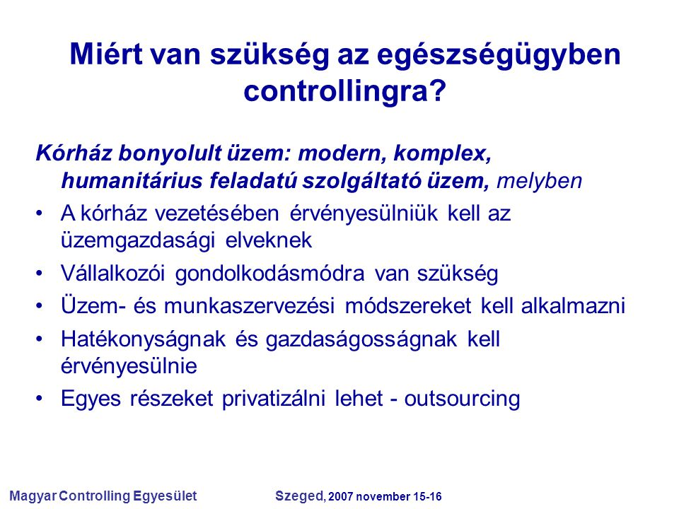 Magyar Controlling Egyesület Szeged, 2007 november 15-16 Miért van szükség az egészségügyben controllingra? Kórház bonyolult üzem: modern, komplex, hu