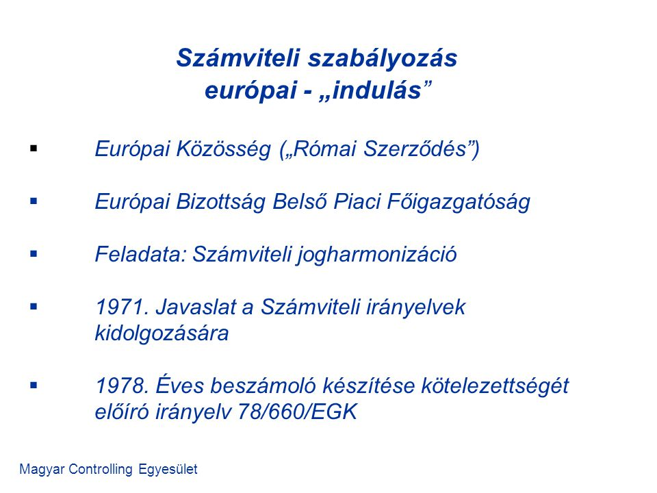 """Számviteli szabályozás európai - """"indulás Magyar Controlling Egyesület  Európai Közösség (""""Római Szerződés )  Európai Bizottság Belső Piaci Főigazgatóság  Feladata: Számviteli jogharmonizáció  1971."""