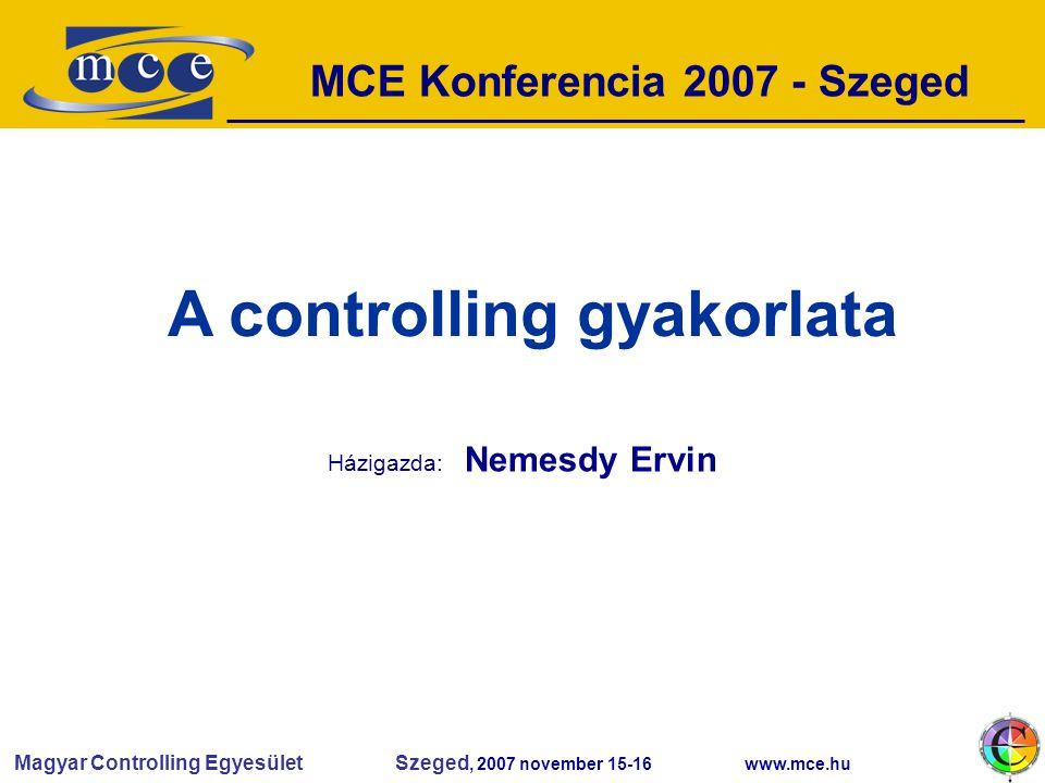 Magyar Controlling Egyesület Szeged, 2007 november 15-16 www.mce.hu MCE Konferencia 2007 - Szeged A controlling gyakorlata Házigazda: Nemesdy Ervin