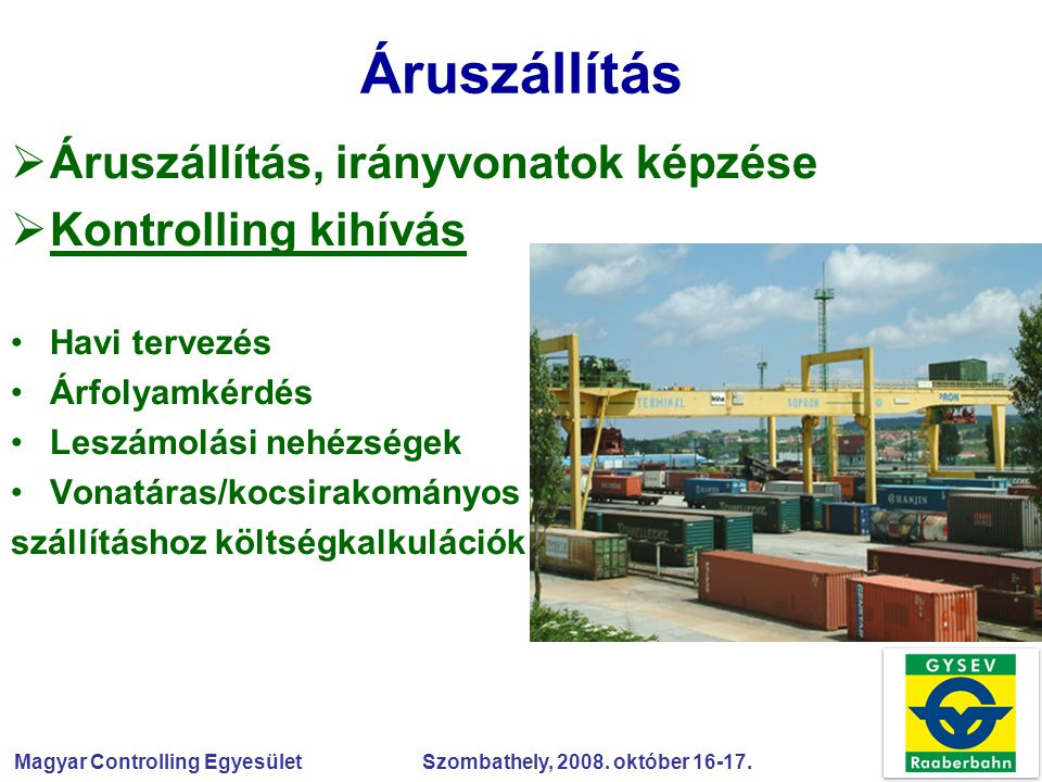 Magyar Controlling Egyesület Szombathely, 2008. október 16-17. Áruszállítás  Áruszállítás, irányvonatok képzése  Kontrolling kihívás Havi tervezés Á
