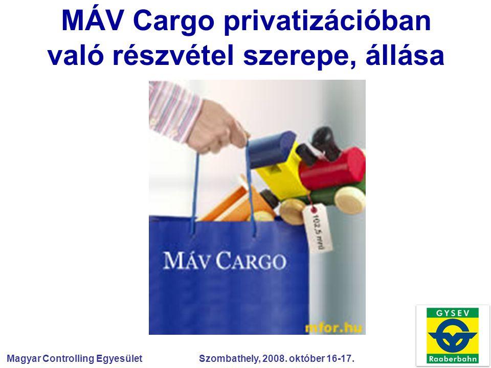 Magyar Controlling Egyesület Szombathely, 2008. október 16-17. MÁV Cargo privatizációban való részvétel szerepe, állása