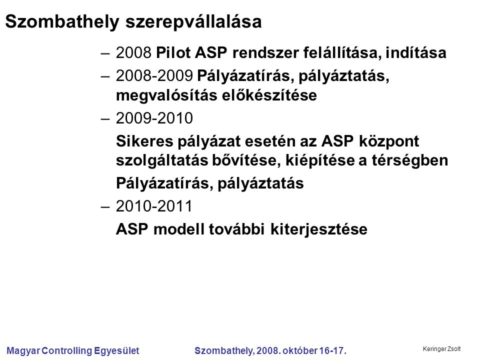 Magyar Controlling Egyesület Szombathely, 2008. október 16-17. Keringer Zsolt Szombathely szerepvállalása –2008 Pilot ASP rendszer felállítása, indítá