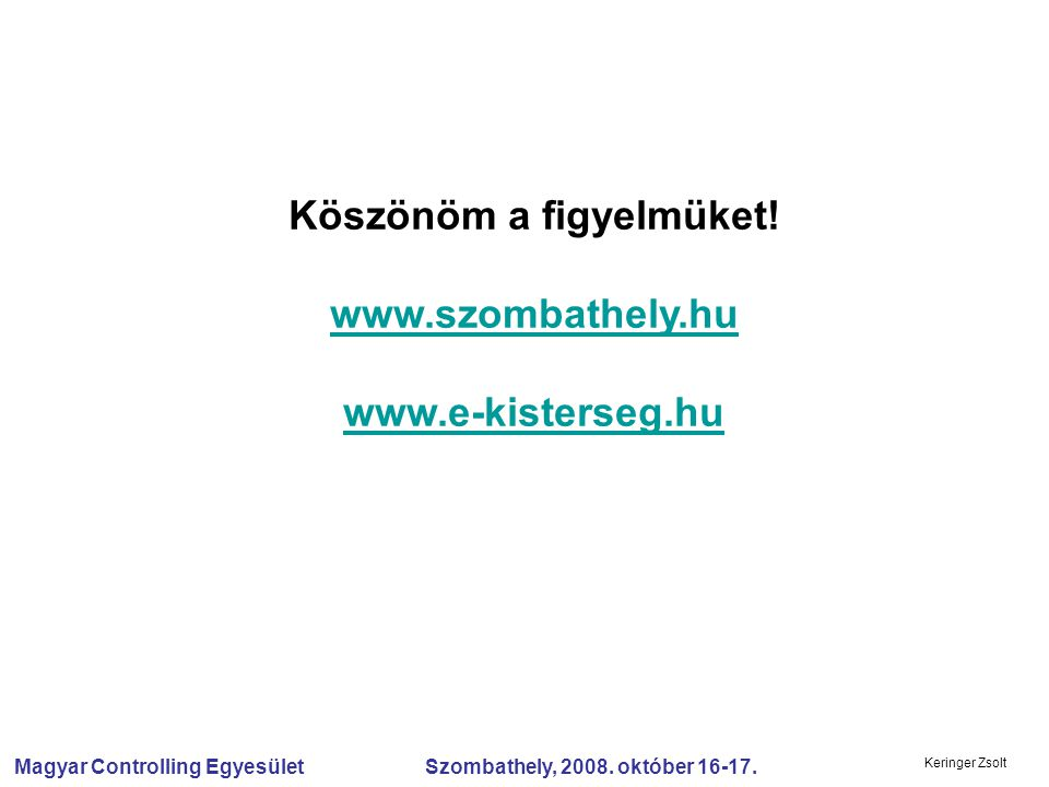 Magyar Controlling Egyesület Szombathely, 2008. október 16-17. Keringer Zsolt Köszönöm a figyelmüket! www.szombathely.hu www.e-kisterseg.hu www.szomba