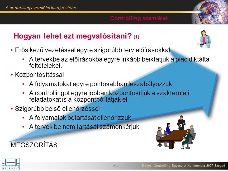 Magyar Controlling Egyesület Konferencia 2007 Szeged A controlling szemlélet kiterjesztése - 26 - Hogyan lehet ezt megvalósítani? (1) Erős kezű vezeté