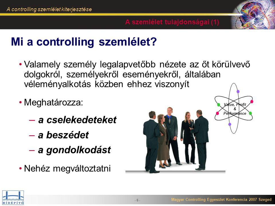 Magyar Controlling Egyesület Konferencia 2007 Szeged A controlling szemlélet kiterjesztése - 7 - TÉNY BENCH- MARK ELEMZÉS JELENTÉS TERV VÁRHATÓ ELTÉRÉS A szemlélet tulajdonságai (2) Tervezés rövid- és hosszútávon egyaránt A tevékenységek tény adatai regisztrálhatóak legyenek Folyamatos eltérés figyelés legyen Folyamatos korrigálási lehetőség legyen Az elemzésekhez szüksé- ges költség és egyéb felhasználási idősor adatok (felhasználások, eltérések, eltérés változások, fajlagosok, stb.) a különböző vezetői és operatív szinteken a szakem- bereknek biztosított legyen A hasonló funkciójú termelési tevékenységekhez kapcsolódó műveletek, figyelése és összehasonlíthatósága biztosított legyen Folyamatos vezetői információellátás
