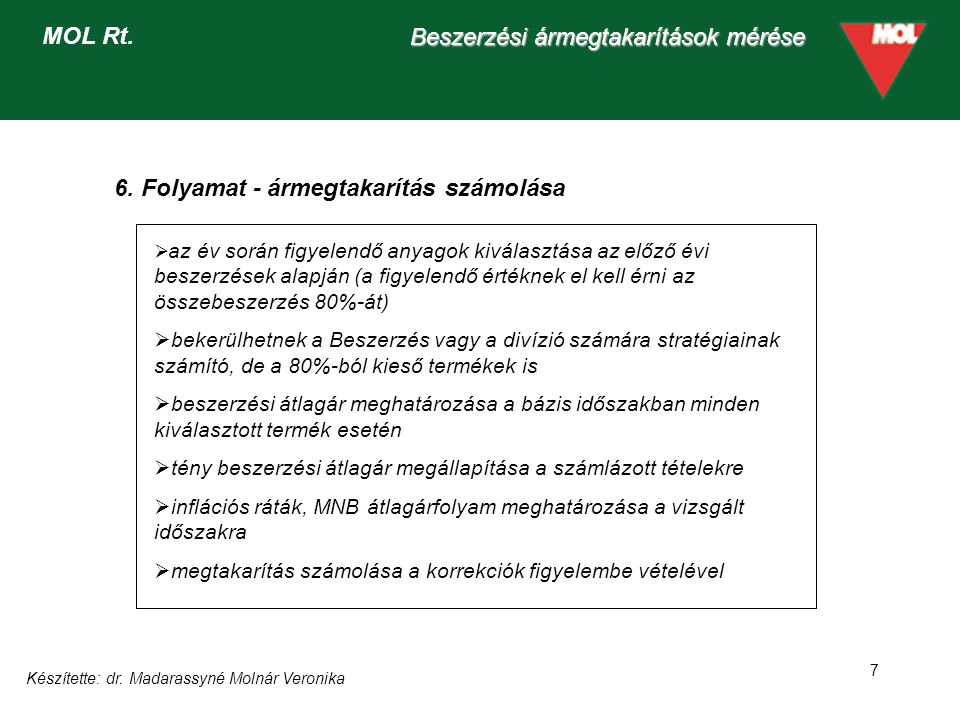 Készítette: dr. Madarassyné Molnár Veronika 7 Beszerzési ármegtakarítások mérése MOL Rt. 6. Folyamat - ármegtakarítás számolása  az év során figyelen