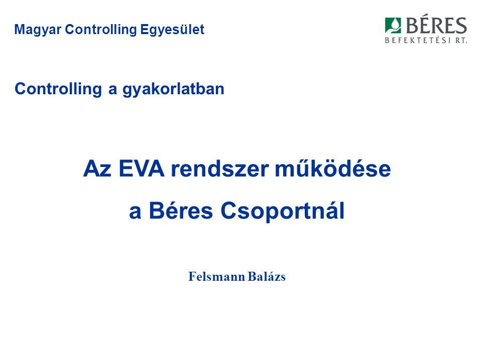 Controlling a gyakorlatban Felsmann Balázs Magyar Controlling Egyesület Az EVA rendszer működése a Béres Csoportnál