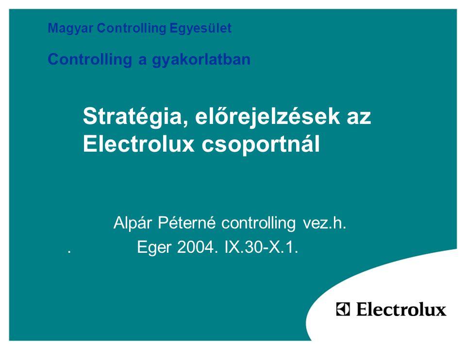 Stratégia, előrejelzések az Electrolux csoportnál Alpár Péterné controlling vez.h.. Eger 2004. IX.30-X.1. Magyar Controlling Egyesület Controlling a g
