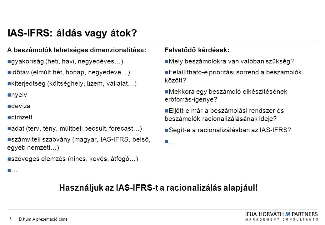 Dátum A prezentáció címe 3 IAS-IFRS: áldás vagy átok? A beszámolók lehetséges dimenzionalitása: gyakoriság (heti, havi, negyedéves…) időtáv (elmúlt hé