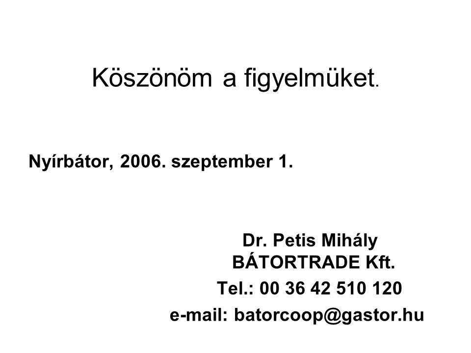 Köszönöm a figyelmüket. Nyírbátor, 2006. szeptember 1. Dr. Petis Mihály BÁTORTRADE Kft. Tel.: 00 36 42 510 120 e-mail: batorcoop@gastor.hu