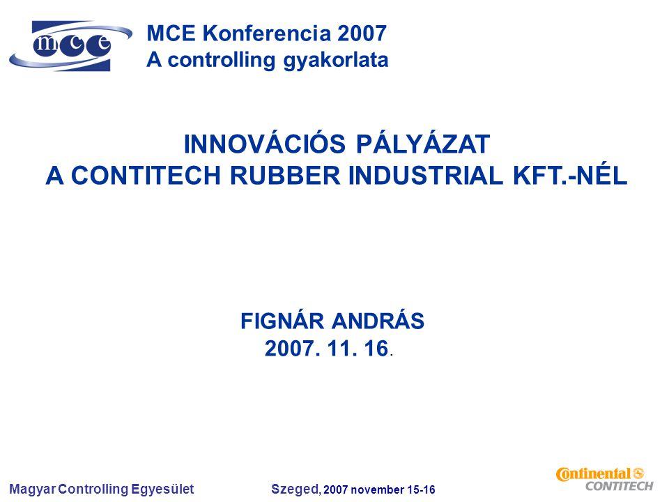 Magyar Controlling Egyesület Szeged, 2007 november 15-16 MCE Konferencia 2007 A controlling gyakorlata INNOVÁCIÓS PÁLYÁZAT A CONTITECH RUBBER INDUSTRI